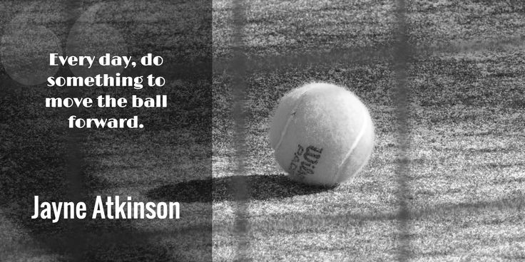 Every day, do something to move the ball forward. / Jayne Atkinson