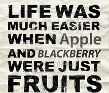 Life was much easier when apple and blackberry were just fruits -36 of My Favorite Silly, Crazy or Funny Quotes of the Day