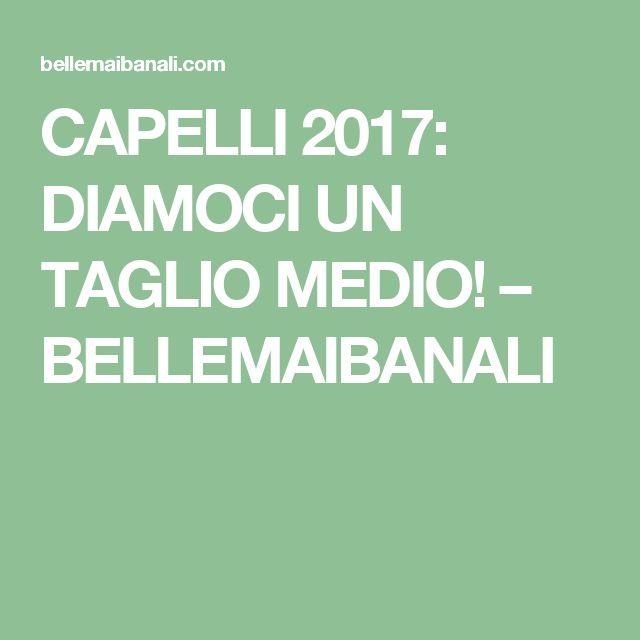 CAPELLI 2017: DIAMOCI UN TAGLIO MEDIO! – BELLEMAIBANALI