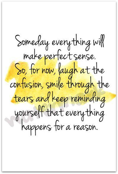 Someday everythin will make perfect sense. So for now, laugh at the confusion, smile through the tears and keep reminding yourself that everything happens for a reaseon ~Paulo Coelho