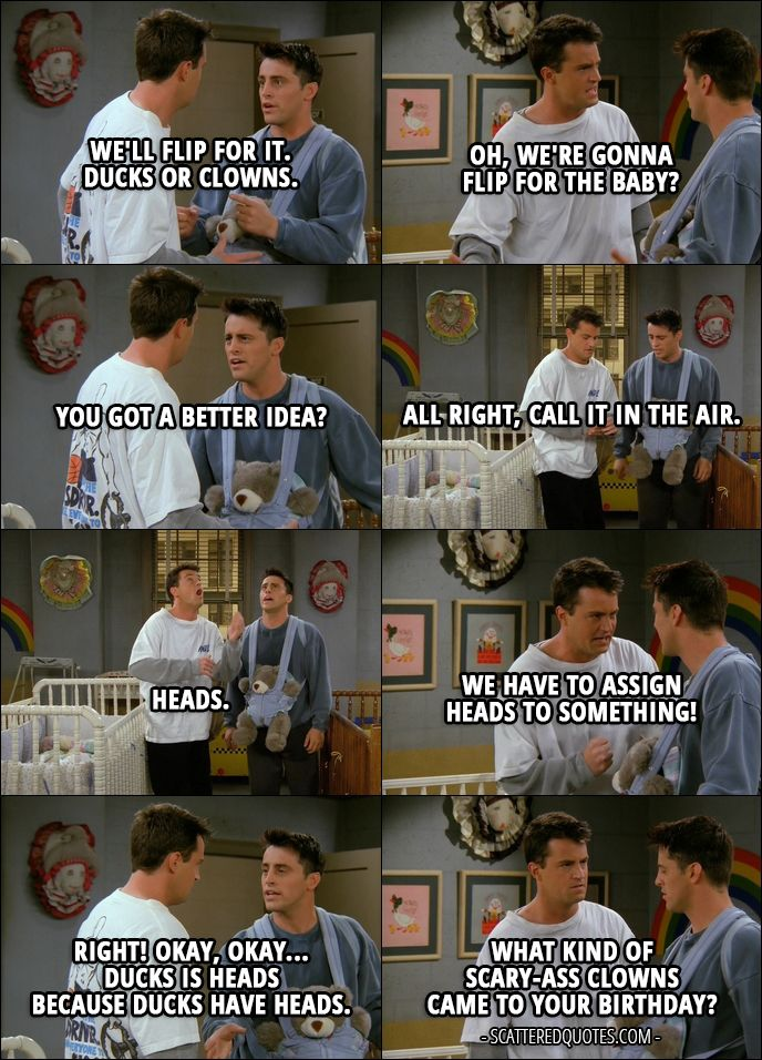 Quote from Friends 2x06 │  Joey Tribbiani: We'll flip for it. Ducks or clowns. Chandler Bing: Oh, we're gonna flip for the baby? Joey Tribbiani: You got a better idea? Chandler Bing: All right, call it in the air. Joey Tribbiani: Heads. Chandler Bing: Heads, it is. Joey Tribbiani: Yes! Chandler Bing: We have to assign heads to something! Joey Tribbiani: Right! Okay, okay... Ducks is heads because ducks have heads. Chandler Bing: What kind of scary-ass clowns came to your birthday?