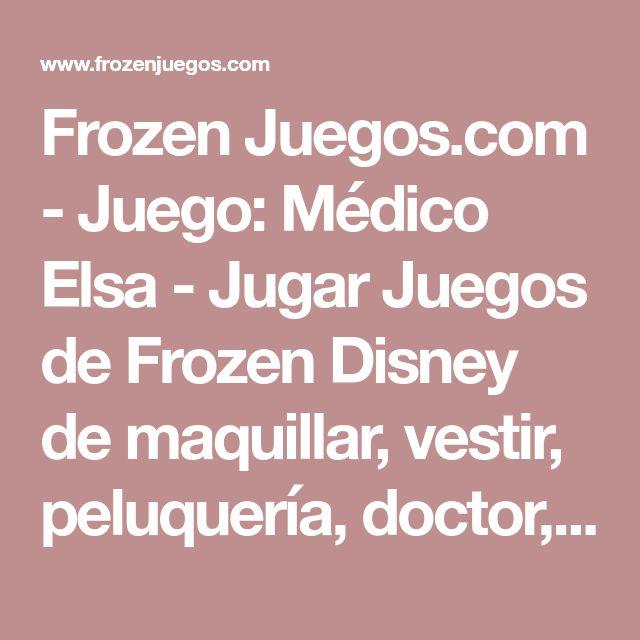 Frozen Juegos.com - Juego:  Médico Elsa - Jugar Juegos de Frozen Disney de maquillar, vestir, peluquería, doctor, Gratis Online Español