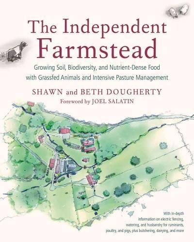 The Independent Farmstead: Growing Soil, Biodiversity, and Nutrient-dense Food With fed Animals and Intensiv...