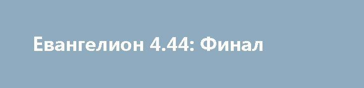 Евангелион 4.44: Финал http://hdrezka.biz/multfilmy/1376-evangelion-444-final.html