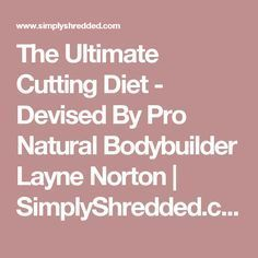The Ultimate Cutting Diet - Devised By Pro Natural Bodybuilder Layne Norton | SimplyShredded.com