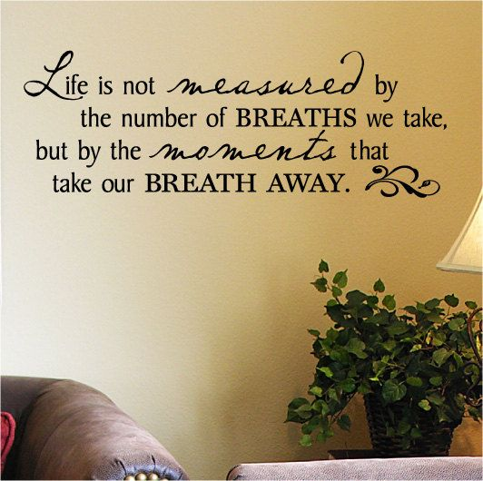 Life is not measured by the number of Breaths we take but by the moments that take our breath away. $13.99, via Etsy.