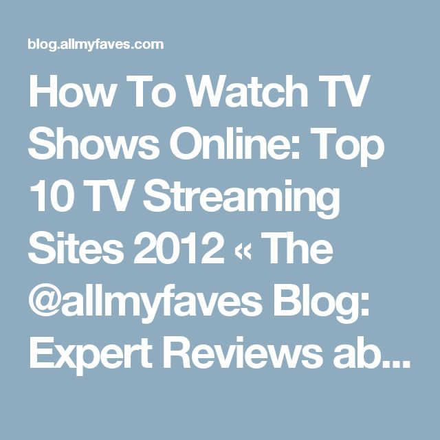 How To Watch TV Shows Online: Top 10 TV Streaming Sites 2012 «  The @allmyfaves Blog: Expert Reviews about Cool New Sites
