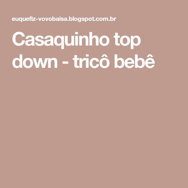 Casaquinho top down - tricô bebê