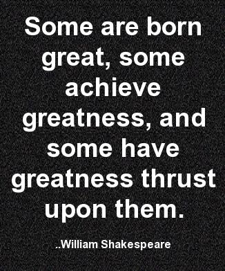 Some are born great, some achieve greatness, and some have greatness thrust upon them. William Shakespeare