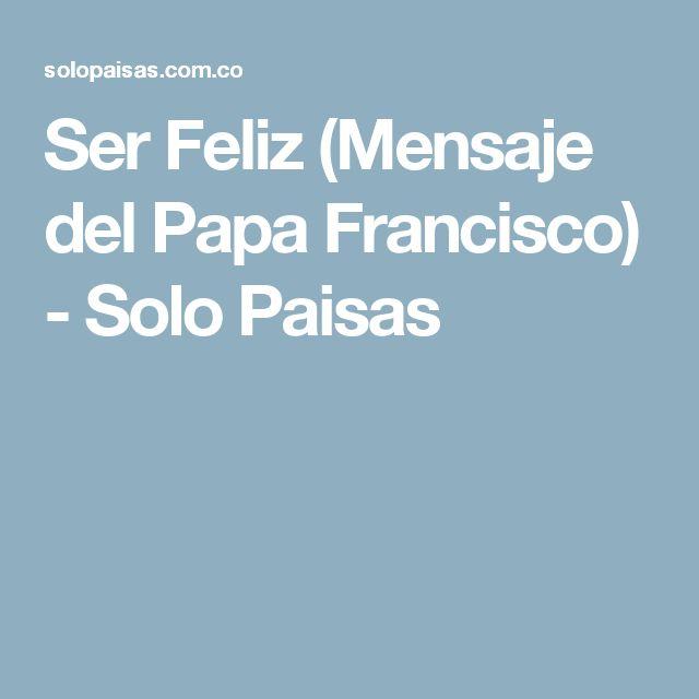 Ser Feliz (Mensaje del Papa Francisco) - Solo Paisas