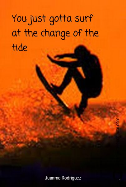 """""""You just gotta surf at the change of the tide"""" by Juanma Rodriguez.   https://www.quoteandquote.com/quote/?id=1146  #quote, #surf, #surfing, #tide, #change of the tide, #quoteaboutlife, #motivational, #inspirational, #quoteandquote"""