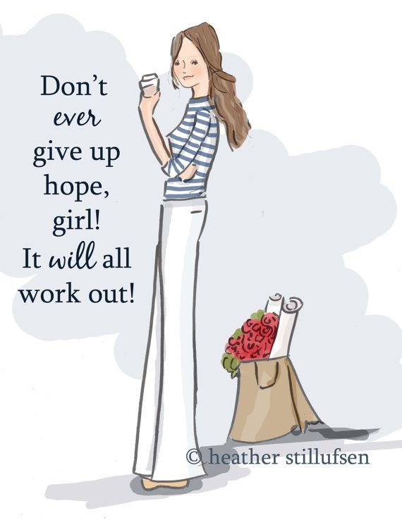 Don't ever give up hope, girl! It will all work out! -Heather Stillufsen