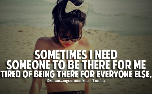 Sometimes I Need Someone To Be There For Me . Tired Of