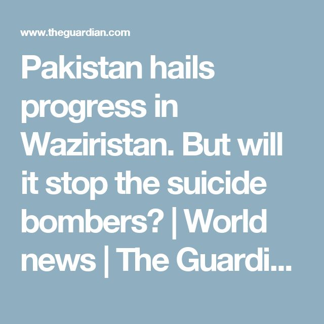 Pakistan hails progress in Waziristan. But will it stop the suicide bombers? | World news | The Guardian