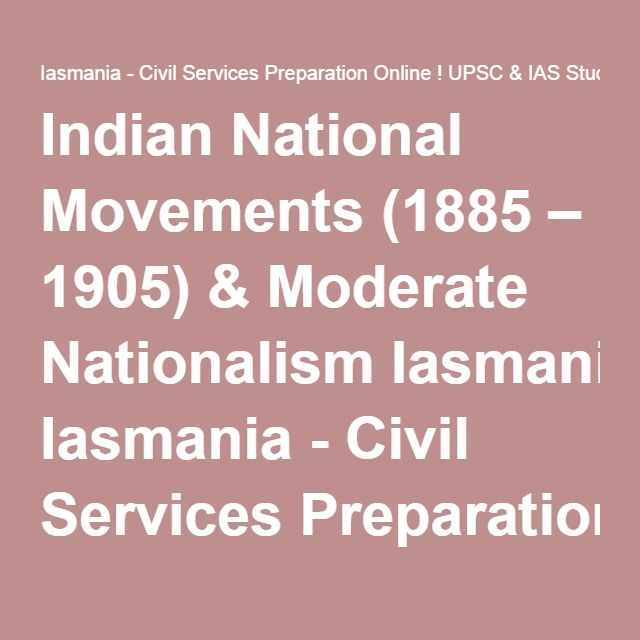 Indian National Movements (1885 – 1905) & Moderate Nationalism Iasmania - Civil Services Preparation Online ! UPSC & IAS Study Material
