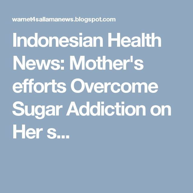 Indonesian Health News: Mother's efforts Overcome Sugar Addiction on Her s...