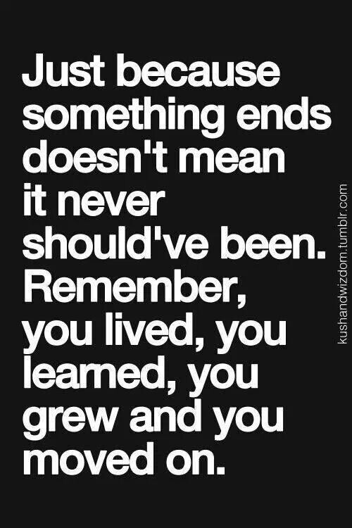 When something ends doesn't mean it never should have been.