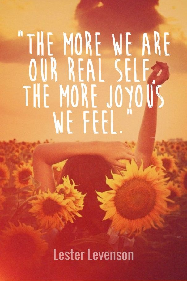 """the more we are our real self, the more joyous we feel."" lester levenson"