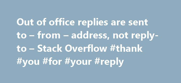 Out of office replies are sent to – from – address, not reply-to – Stack Overflow #thank #you #for #your #reply http://reply.remmont.com/out-of-office-replies-are-sent-to-from-address-not-reply-to-stack-overflow-thank-you-for-your-reply/  I am sending emails to clients in three different locations, using a common email address. Any errors/ out of office replies should go to local offices for them to deal with. So I use: Any idea how I can solve this? I am sending the email from c#, using the…