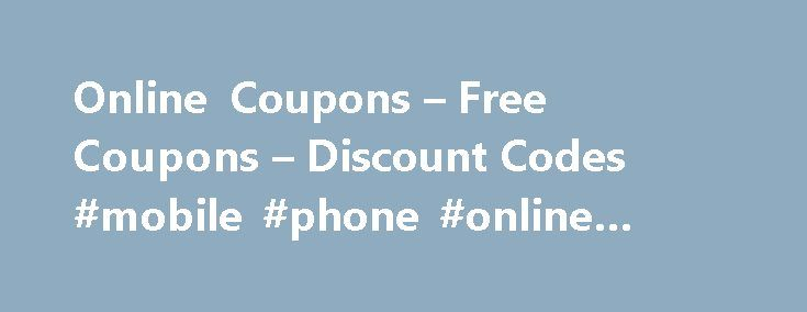 Online Coupons – Free Coupons – Discount Codes #mobile #phone #online #store http://mobile.remmont.com/online-coupons-free-coupons-discount-codes-mobile-phone-online-store/  About Best Buy These Best Buy coupons help you save money on the latest gadgets and electronics. Since its first store opened in Minnesota in 1966, Best Buy has become one of the world's largest retailers for laptop computers, cell phones, stereo equipment, LED televisions, video-game consoles, appliances, and other…