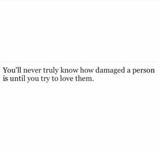 You'll never truly know how damaged a person is until you try to love them