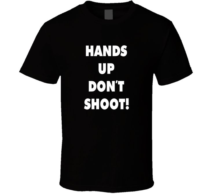 Hands Up Don't Shoot Ferguson People Protest CIvil Rights T Shirt