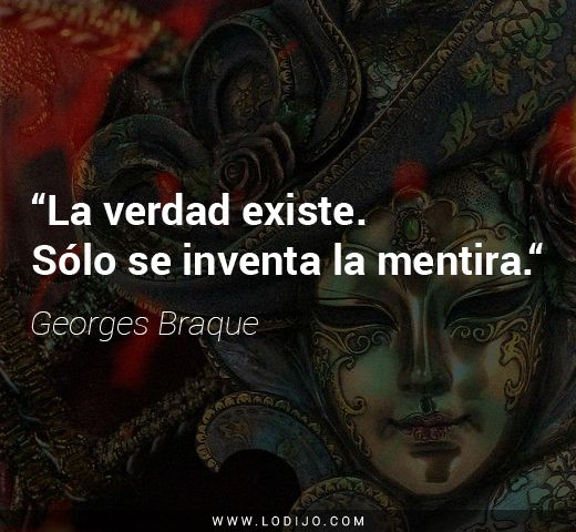 Frases de Georges Braque | La verdad existe. Sólo se inventa la mentira.
