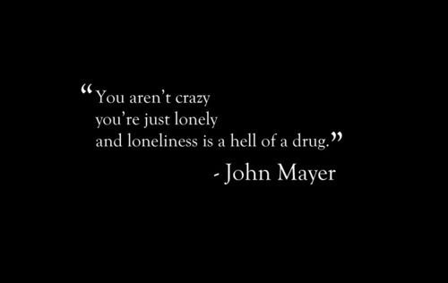"""You aren't crazy ... you're just lonely ... and loneliness is a hell of a drug"" -John Mayer ... http://24.media.tumblr.com/332282759b18d70326b4f1967e523366/tumblr_mmlask5CCA1rkbqbko1_500.jpg"