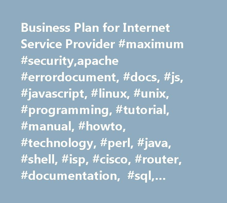 Business Plan for Internet Service Provider #maximum #security,apache #errordocument, #docs, #js, #javascript, #linux, #unix, #programming, #tutorial, #manual, #howto, #technology, #perl, #java, #shell, #isp, #cisco, #router, #documentation, #sql, #database http://game.nef2.com/business-plan-for-internet-service-provider-maximum-securityapache-errordocument-docs-js-javascript-linux-unix-programming-tutorial-manual-howto-technology-perl-java-shel/  Business Plan for Internet Service Provider…