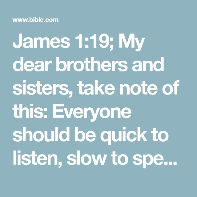 James 1:19; My dear brothers and sisters, take note of this: Everyone should be quick to listen, slow to speak and slow to become angry,