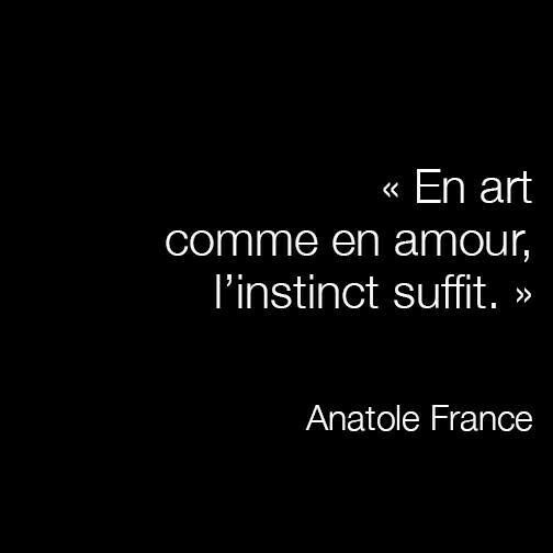 """""""At art like at love, the instinct is enough."""" - Anatole France"""