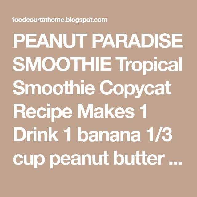 PEANUT PARADISE SMOOTHIE Tropical SmoothieCopycat Recipe Makes 1 Drink 1 banana 1/3 cup peanut butter 2 cup frozen yogurt Comb...