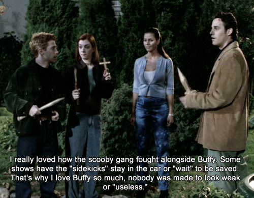 """I really loved how the scooby gang fought alongside Buffy. Some shows have the """"sidekicks"""" stay in the car or """"wait"""" to be saved. That's why I love Buffy so much, nobody was made to look weak or """"useless."""""""
