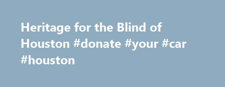 Heritage for the Blind of Houston #donate #your #car #houston http://baltimore.remmont.com/heritage-for-the-blind-of-houston-donate-your-car-houston/  # Donate your vehicle to Heritage for the Blind of Houston Call 713-481-5681 to donate today and receive: Thank you for your interest in Heritage for the Blind. We are a non-profit organization whose goal is to help enable the blind and visually impaired to become independent and to participate fully in society. We are a 501(c)(3)…