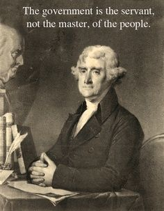 "Thomas Jefferson.    Why do we now feel like the ""underlings"" whose job it is to agree with everything our Government says and does and to finance their insatiable appetite for power and money."