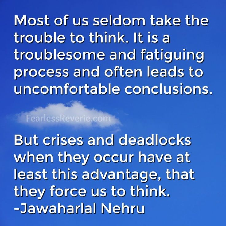 Most of us seldom take the trouble to think. It is a troublesome and fatiguing process and often leads to uncomfortable conclusions. -Jawaharlal Nehru