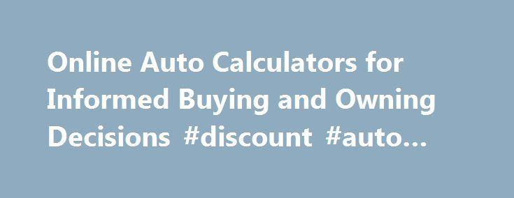 Online Auto Calculators for Informed Buying and Owning Decisions #discount #auto #part http://auto.remmont.com/online-auto-calculators-for-informed-buying-and-owning-decisions-discount-auto-part/  #auto refinance calculator # Are You an Over-Under Informed Consumer? One of My Top 10 Auto Tips Either buy a new vehicle every 10 or more years, or buy a 2-year-old used vehicle every 2 or more years. This will save you thousands of dollars in what I call, Warp-Speed Depreciation If you want to…