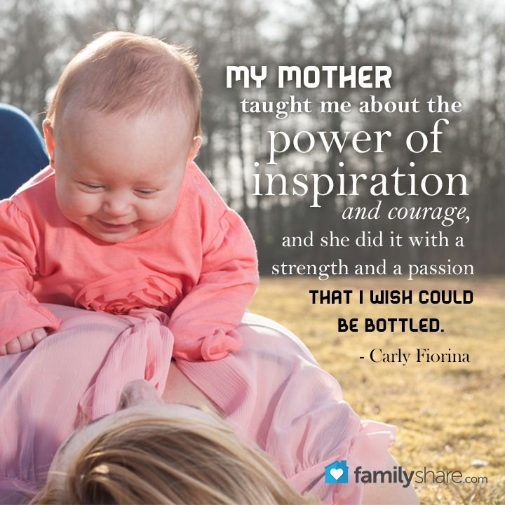 My mother taught me about the power of inspiration and courage, and she did it with a strength and a passion that I wish could be bottled. Carly Fiorina
