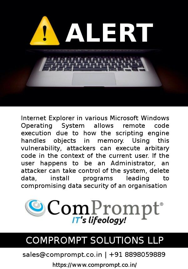 Internet Explorer in various Microsoft Windows Operating System allows remote code execution due to how the scripting engine handles objects in memory. Using this vulnerability, attackers can execute arbitary code in the context of the current user. For details visit https://www.comprompt.co.in/portfolio-item/gajshield-security-alert/