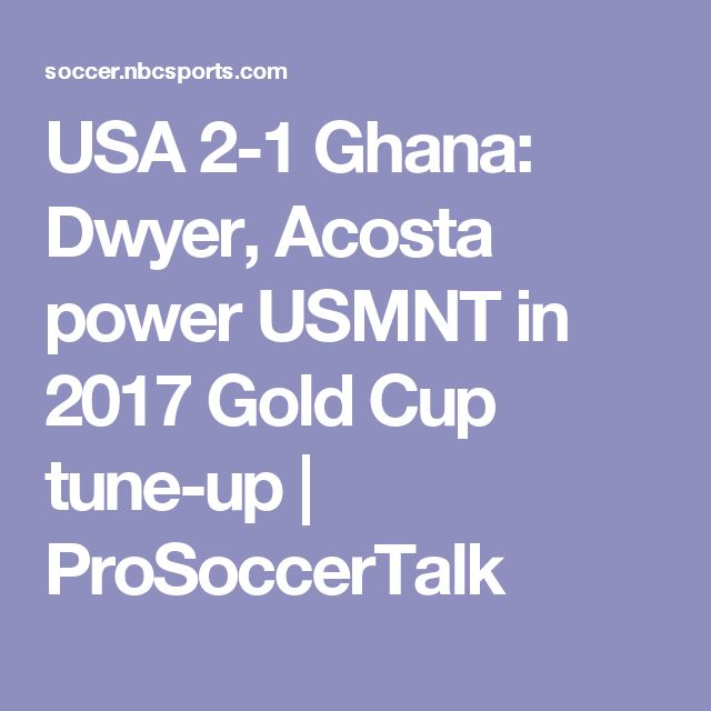 USA 2-1 Ghana: Dwyer, Acosta power USMNT in 2017 Gold Cup tune-up   ProSoccerTalk