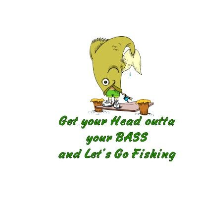 Get your head outta your bass and let's go fishing