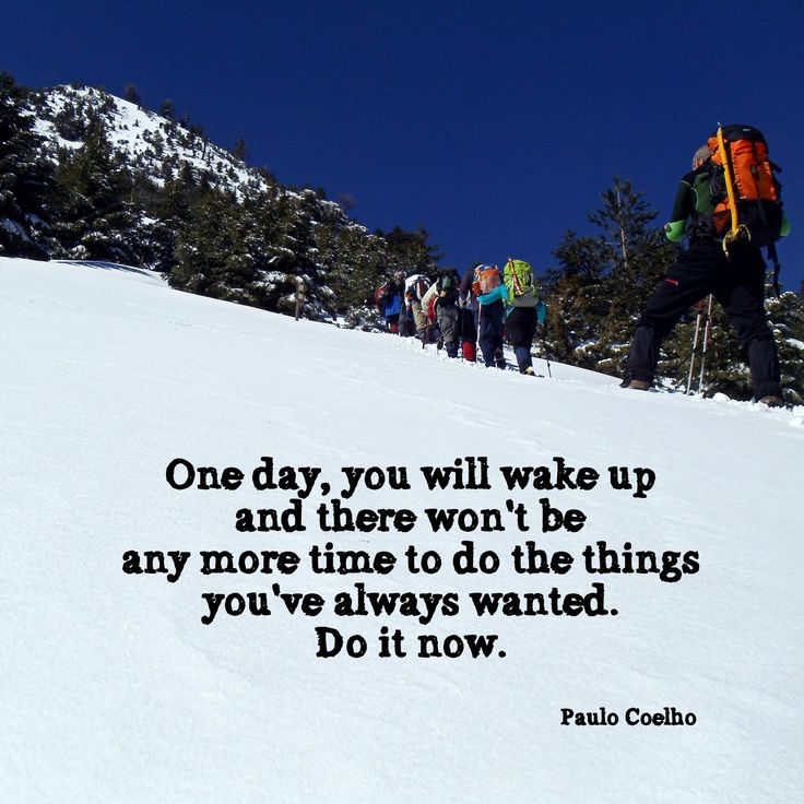 One day, you will wake up and there won't be any more time to do things you've always wanted. Do it now. ~ Paulo Coelho