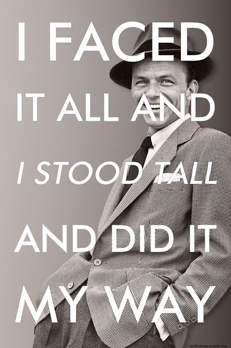 My favorite line from one of my favorite songs by the legend, Frank Sinatra.