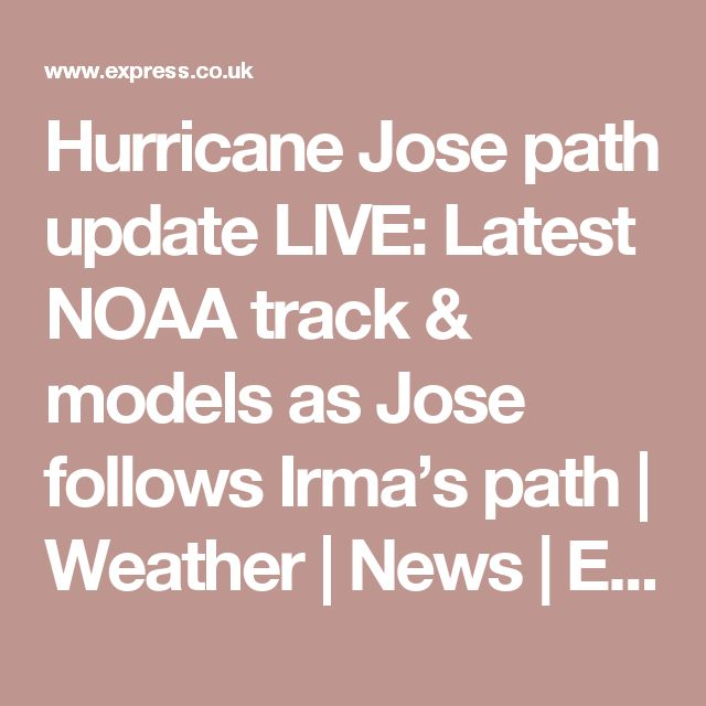 Hurricane Jose path update LIVE: Latest NOAA track & models as Jose follows Irma's path | Weather | News | Express.co.uk