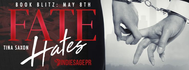 Fate Hates  by Tina SaxonPublication Date: May 8 2017Genres: Adult Contemporary Romance  Amazon US | Amazon UK | Amazon CA |iBooks | Nook  Its fate that led us to each other. Its fate that we cant be together.  When something bad happens you never hear anyone say It must be fate. Yet fate was to blame for me being home to witness my mothers murder. Fate paved the road my life was destined to take that tragic day. And that road led me directly to him.  We were never meant to be. Just a chance…