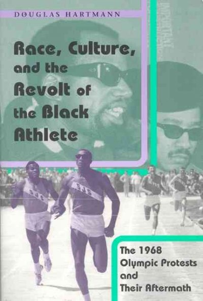 Race, culture and the revolt of the black athlete : the 1968 Olympic protests and their aftermath / Douglas Hartmann