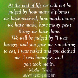 ... the end of life we will not be judged (Mother Teresa Compassion Quote