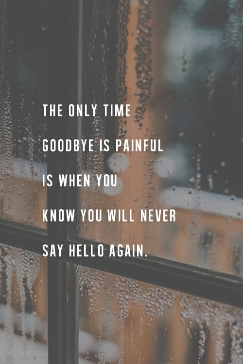 The only time goodbye is painful is when you know you will never say hello again