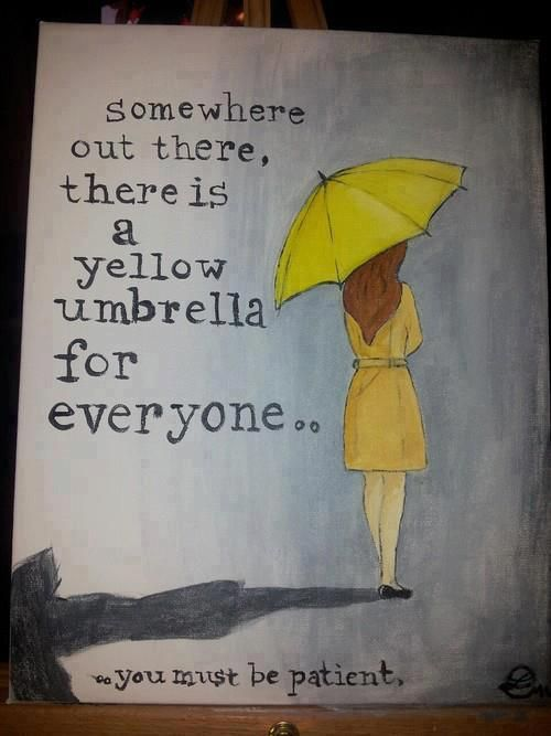 "How I Met Your Mother: ""Somewhere out there, there is a yellow umbrella for everyone. You must be patient."" Ted is, like, 31 years old, and is JUST NOW meeting his future wife in a few episodes. I'd say that's patient. #HIMYM"