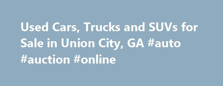 Used Cars, Trucks and SUVs for Sale in Union City, GA #auto #auction #online http://uk.remmont.com/used-cars-trucks-and-suvs-for-sale-in-union-city-ga-auto-auction-online/  #usa auto # Get Financing! Used Cars for Sale in Union City Our dealership has a large collection of used cars for sale in Union City. We make the purchase a pleasant experience for our clients by putting our best price forward. Our high turnover with lower margins means that clients save money. In addition, we provide 1…